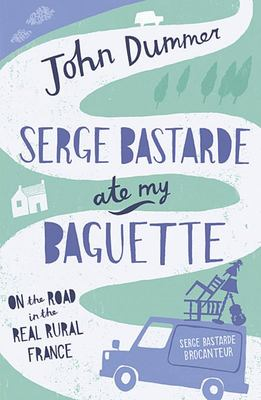 Serge Bastarde Ate My Baguette: On the Road in the Real Rural France