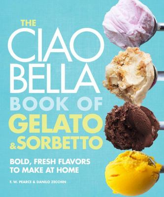 The Ciao Bella Book of Gelato and Sorbetto - Bold, Fresh Flavors to Make at Home