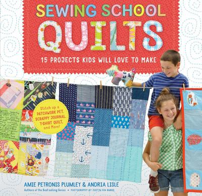 Sewing School Quilts - 18 Projects Kids Will Love to Make, from a Patchwork Pet Bed to a Scrappy Journal and a Selfie Quilt
