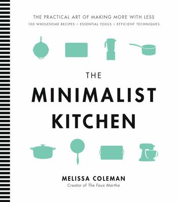 The Minimalist Kitchen - Pared-Down Tools and Wholesome Ingredients to Make Simple, Delicious Meals