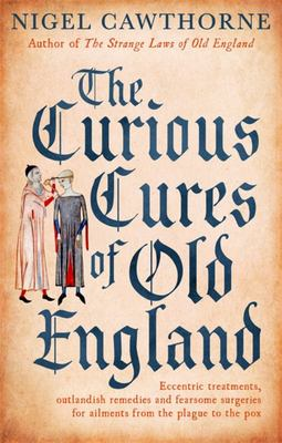The Curious Cures of Old England - Eccentric Treatments, Outlandish Remedies and Fearsome Surgeries for Ailments from the Plague to the Pox