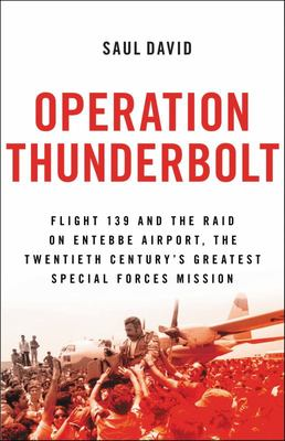Operation Thunderbolt - Flight 139 and the Raid on Entebbe Airport, the Most Audacious Hostage Rescue Mission in History