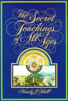 The Secret Teachings of All Ages - An Encyclopedic Outline of Masonic, Hermetic, Quabbalistic, and Rosicrucian Symbolical Philosophy
