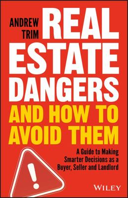 Real Estate Dangers and How to Avoid Them  A Guide to Making Smarter Decisions as a Buyer, Seller and Landlord