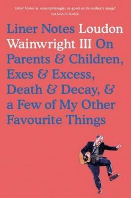 Liner Notes : On Parents, Children, Exes, Excess, Decay & a Few More of My Favourite Things [Loudon Wainwright III]