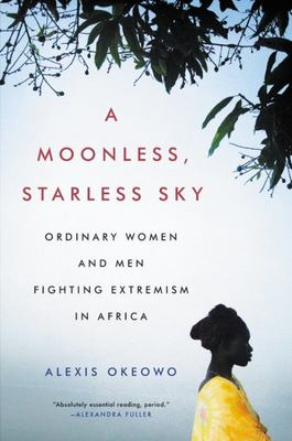 A Moonless, Starless Sky - Ordinary Women and Men Fighting Extremism in Africa