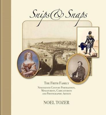 Snips & Snaps The Frith Family: a Nineteenth Century Family of Portraitists, Miniaturists, Caricaturists and Photographic Artists