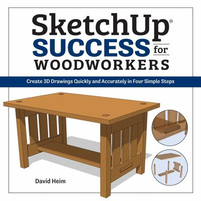 SketchUp Success for Woodworkers - Learn the Basics for Quickly and Accurately Creating 3D Designs