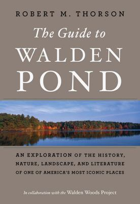 The Guide to Walden Pond - An Exploration of the History, Nature, Landscape, and Literature of One of America's Most Iconic Places