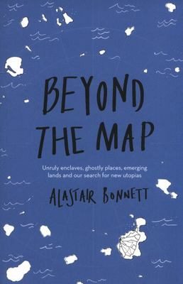 Beyond the Map - Unruly Enclaves, Ghostly Places, Emerging Lands and Our Search for New Utopias