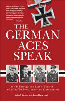 The German Aces Speak : World War II Through the Eyes of Four of the Luftwaffe's Most Important Commanders