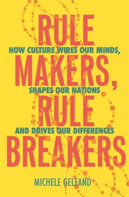 Rule Makers, Rule Breakers - How Culture Wires Our Minds, Shapes Our Nations, and Drives Our Differences