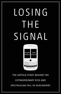 Losing the Signal - The Untold Story Behind the Extraordinary Rise and Spectacular Fall of BlackBerry