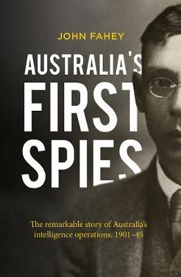 Australia's First Spies - The Remarkable Story of Australian Intelligence Operations, 1901-45