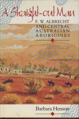 A Straight Out Man - F. W. Albrecht and Central Australian Aborigines