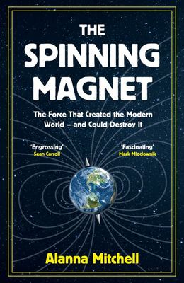 The Spinning Magnet - The Force That Created the Modern World and Could Destroy It