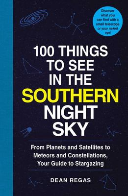 100 Things to See in the Southern Night Sky - From Planets and Satellites to Meteors and Constellations, Your Guide to Stargazing