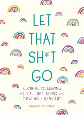 Let That Sh*t Go - A Journal for Leaving Your Bullsh*t Behind and Creating a Happy Life