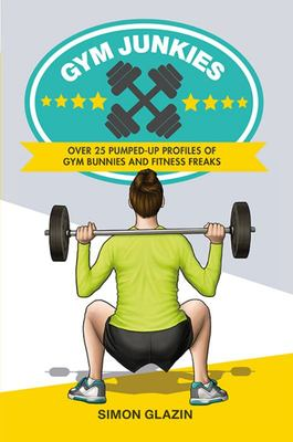 Gym Junkies - Over 25 Pumped-Up Profiles of Gym Bunnies and Fitness Freaks