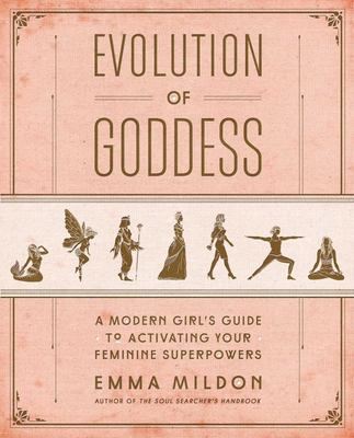 Evolution of Goddess: A Modern Girl's Guide to Activating Your Feminine Superpowers