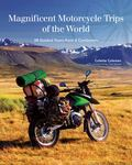 Magnificent Motorcycle Trips of the World - 40 Guided Tours from 6 Continents