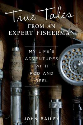 True Tales from an Expert Fisherman: A Memoir of My Life with Rod and Reel