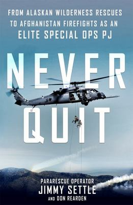 Never Quit - From Alaskan Wilderness Rescues to Afghanistan Firefights As an Elite Special Ops PJ