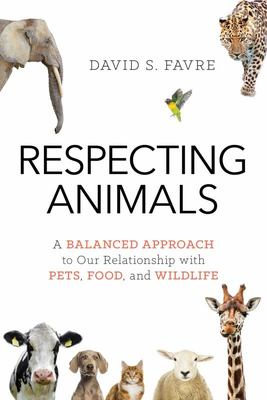 Respecting Animals - A Balanced Approach to Our Relationship with Pets, Food, and Wildlife