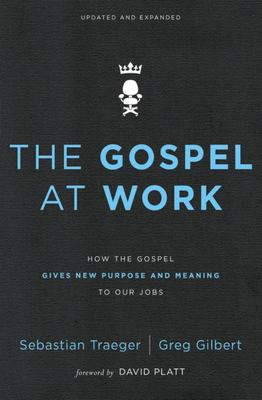 The Gospel at Work - How the Gospel Gives New Purpose and Meaning to Our Jobs