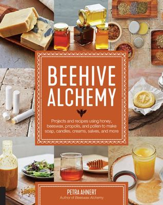 Beehive Alchemy - How to Use Honey, Propolis, Beeswax and Pollen to Make Your Own Soap, Candles, Creams, Salves, and More