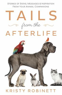 Tails from the Afterlife - Stories of Signs, Messages, and Inspiration from Your Companion Animals