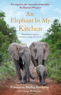 An Elephant in My Kitchen: What the Herd Taught Me about Love, Courage and Survival