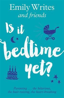 Is It Bedtime Yet? - Parenting ... the Hilarious, the Hair-Raising, the Heart-breaking