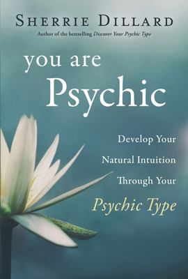 You Are Psychic - Develop Your Natural Intuition Through Your Psychic Type