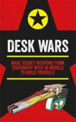 Desk Wars: Make Secret Weapons from Stationery with 30 Models to Build Yourself