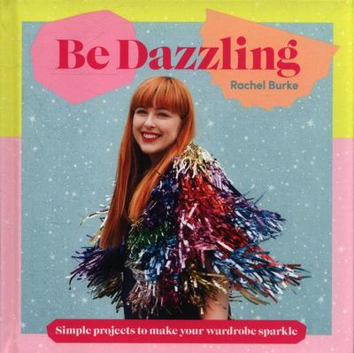 Be Dazzling - Simple Projects to Make Your Wardrobe Sparkle