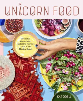 Unicorn Food - Beautiful, Vibrant, Plant-Based Recipes to Nurture Your Inner Magical Beast
