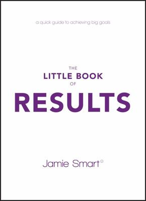 The Little Book of Results - A Quick Guide to Better Performance and Greater Results in Life