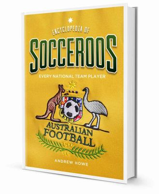 Encyclopedia of Socceroos - A Guide to Every Australian National Team Player