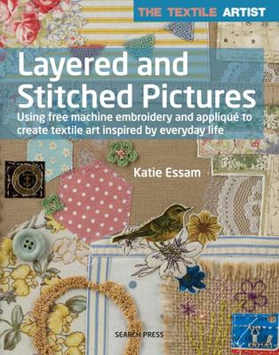 The Textile Artist: Layered and Stitched Pictures - Using Free Machine Embroidery and Appliqué to Create Textile Art Inspired by Everyday Life