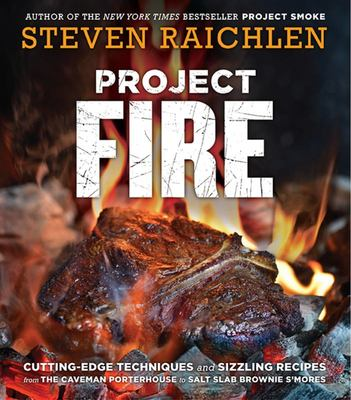 Project Fire - Cutting-Edge Techniques and Sizzling Recipes from the Caveman Porterhouse to Salt Slab Brownie S'Mores