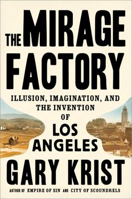 The Mirage Factory - Illusion, Imagination, and the Invention of Los Angeles