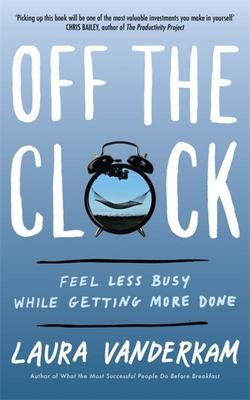 Off the Clock - Feel Less Busy While Getting More Done