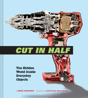 Cut in Half : The Hidden World Inside Everyday Objects