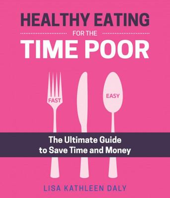Healthy Eating for the Time Poor : The Ultimate Guide to Save Time and Money