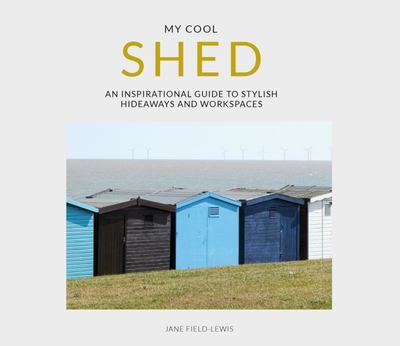 My Cool Shed - An Inspirational Guide to Stylish Hideaways and Workspaces