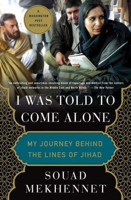 I Was Told to Come Alone - My Journey Behind the Lines of Jihad