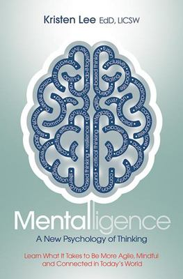 Mentalligence - A New Psychology of Thinking--Learn What It Takes to Be More Agile, Mindful, and Connected in Today's World