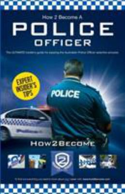 How to Become an Australian Police Officer - The Ultimate Insider's Guide to Passing the Australian Police Officer Selection Process