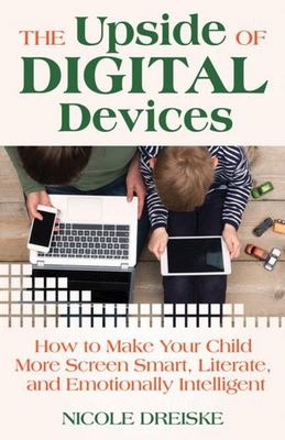 The Upside of Digital Devices - How to Make Your Child More Screen Smart, Literate, and Emotionally Intelligent